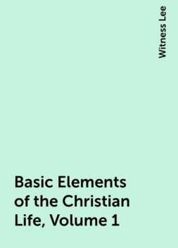 Basic Elements of the Christian Life, Volume 1, Witness Lee