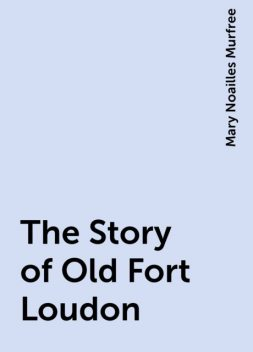 The Story of Old Fort Loudon, Mary Noailles Murfree