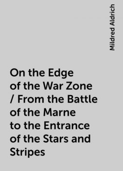 On the Edge of the War Zone / From the Battle of the Marne to the Entrance of the Stars and Stripes, Mildred Aldrich