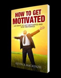 How to Get Motivated and Stay Motivated, Kevin A MacKenzie