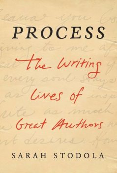Process: The Writing Lives of Great Authors, Sarah Stodola