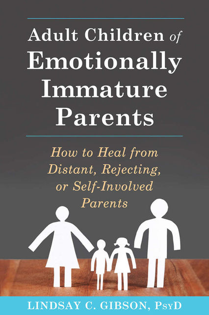 Adult Children of Emotionally Immature Parents: How to Heal from Distant, Rejecting, or Self-Involved Parents, Lindsay C. Gibson