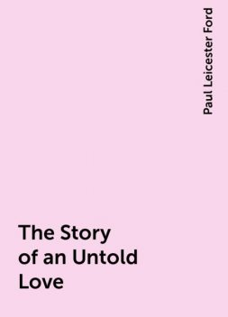 The Story of an Untold Love, Paul Leicester Ford