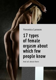 17 types of female orgasm about which few people know. And all about them, Veronica Larsson