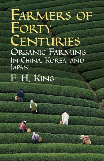 Farmers of forty centuries; or, Permanent agriculture in China, Korea and Japan, 1848–1911, F.H., King