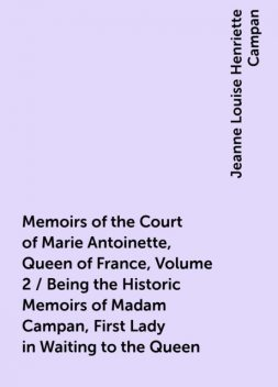 Memoirs of the Court of Marie Antoinette, Queen of France, Volume 2 / Being the Historic Memoirs of Madam Campan, First Lady in Waiting to the Queen, Jeanne Louise Henriette Campan