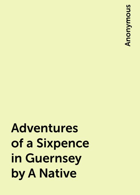 Adventures of a Sixpence in Guernsey by A Native,