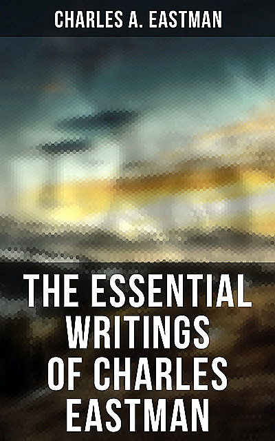 The Essential Writings of Charles Eastman, Charles A.Eastman