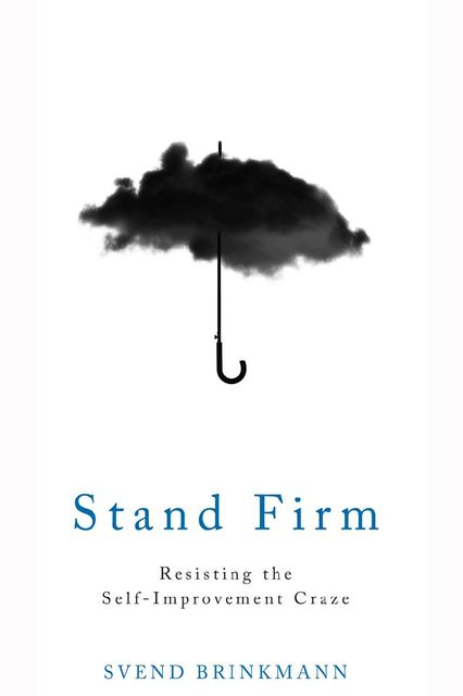 Stand Firm: Resisting the Self-Improvement Craze, Svend Brinkmann
