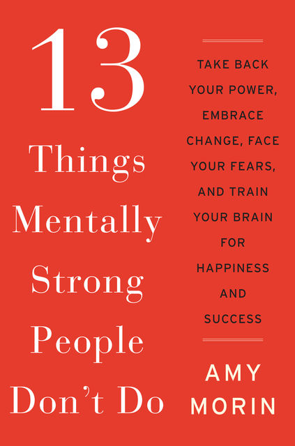 13 Things Mentally Strong People Don't Do: Take Back Your Power, Embrace Change, Face Your Fears, and Train Your Brain for Happiness and Success, Amy Morin