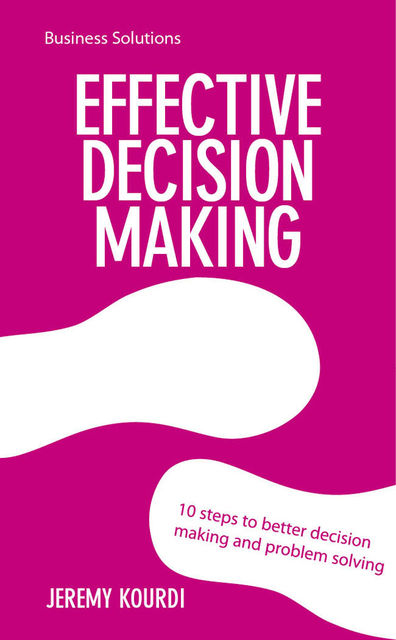 BSS: Effective Decision Making. 10 steps to better decision making and problem solving, Jeremy Kourdi