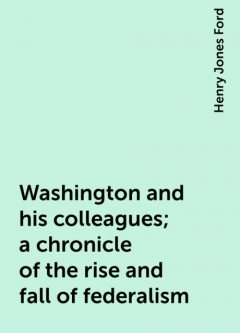 Washington and his colleagues; a chronicle of the rise and fall of federalism, Henry Jones Ford