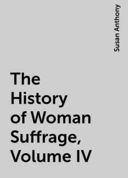 The History of Woman Suffrage, Volume IV, Susan Anthony