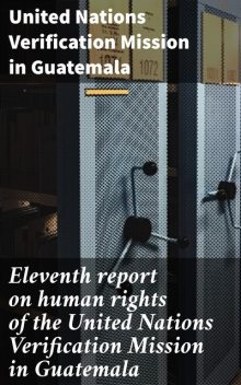 Eleventh report on human rights of the United Nations Verification Mission in Guatemala, United Nations Verification Mission in Guatemala
