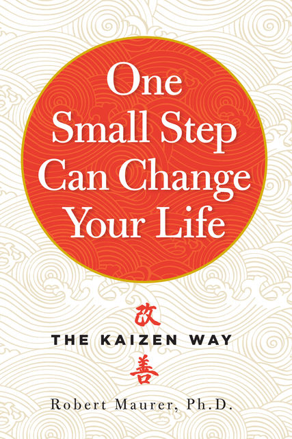 One Small Step Can Change Your Life: The Kaizen Way, Robert Maurer