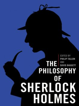 The Philosophy of Sherlock Holmes, David Baggett, Philip Tallon