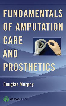 Fundamentals of Amputation Care and Prosthetics, Douglas Murphy