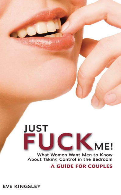 Just Fuck Me! – What Women Want Men to Know About Taking Control in the Bedroom (A Guide for Couples), Eve Kingsley