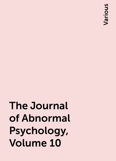 The Journal of Abnormal Psychology, Volume 10, Various