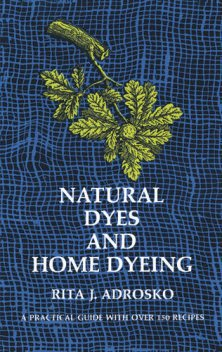 Natural Dyes and Home Dyeing, Rita J.Adrosko