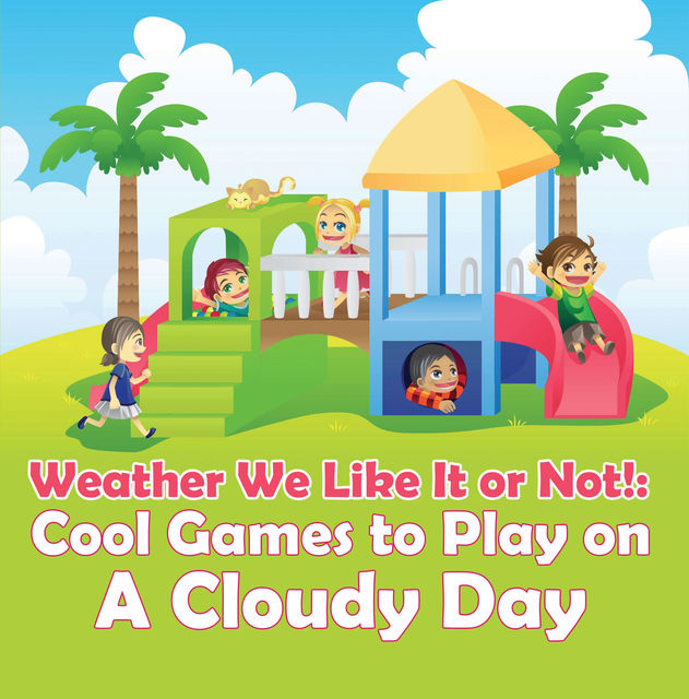 Weather We Like It or Not!: Cool Games to Play on A Cloudy Day, Baby Professor