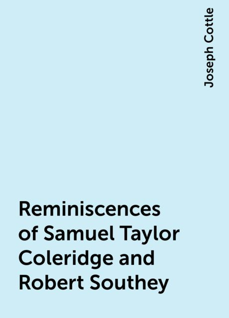 Reminiscences of Samuel Taylor Coleridge and Robert Southey, Joseph Cottle