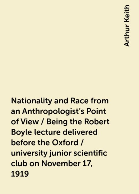 Nationality and Race from an Anthropologist's Point of View / Being the Robert Boyle lecture delivered before the Oxford / university junior scientific club on November 17, 1919, Arthur Keith