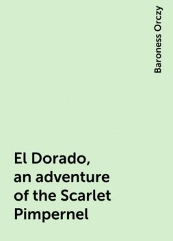 El Dorado, an adventure of the Scarlet Pimpernel, Baroness Orczy