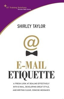 Email Etiquette. A Fresh look at dealing effectively with e-mail, developing great style, and writing clear, concise messages, Shirley Taylor