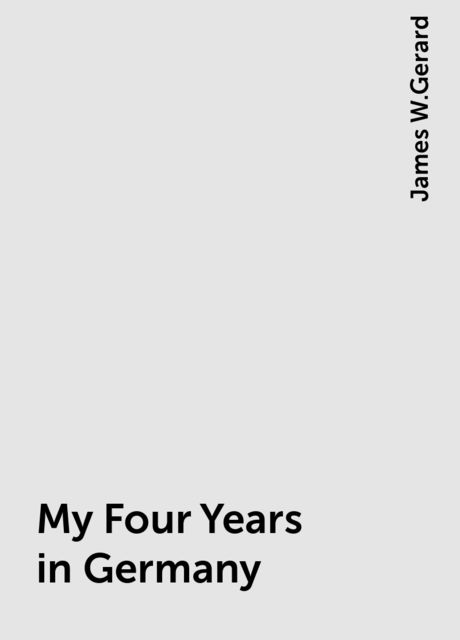 My Four Years in Germany, James W.Gerard