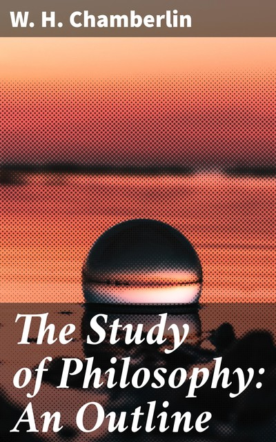 The Study of Philosophy: An Outline, W.H. Chamberlin
