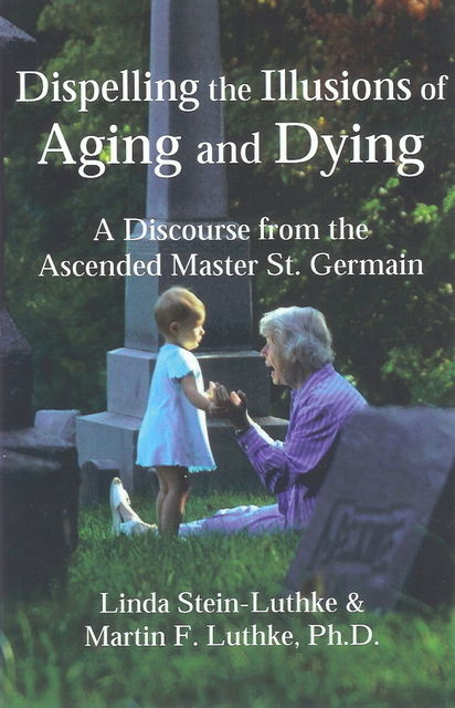 Dispelling the Illusions of Aging and Dying, Linda LLC Stein-Luthke, Martin F. Luthke