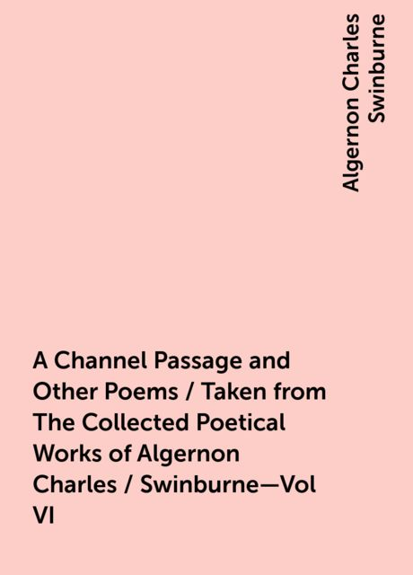 A Channel Passage and Other Poems / Taken from The Collected Poetical Works of Algernon Charles / Swinburne—Vol VI, Algernon Charles Swinburne