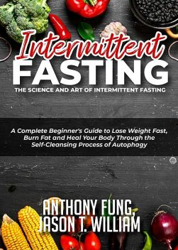 Intermittent Fasting – The Science and Art of Intermittent Fasting, Anthony Fung, Jason T. William