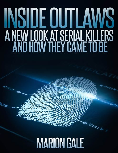 Inside Outlaws: A New Look at Serial Killers and How They Came to Be, Marion Gale