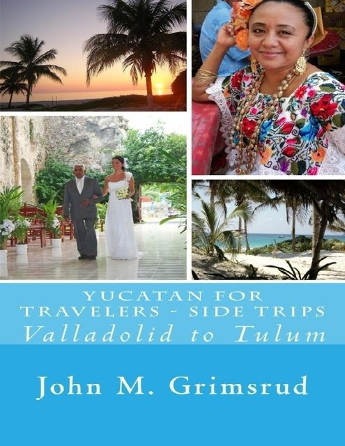 Yucatan for Travelers – Side Trips: Valladolid to Tulum, John M.Grimsrud