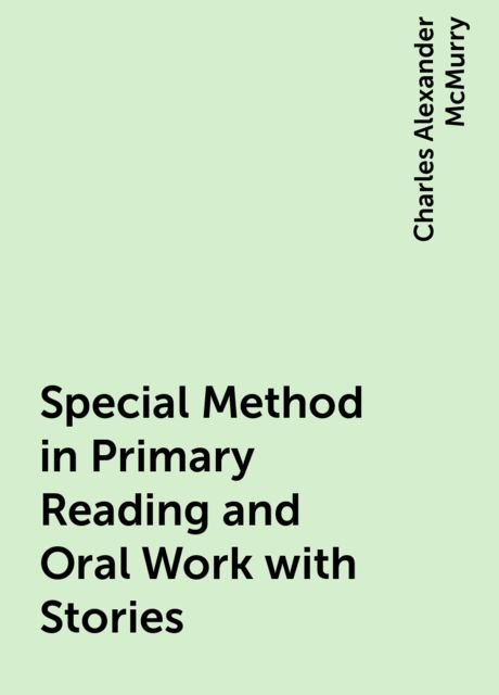 Special Method in Primary Reading and Oral Work with Stories, Charles Alexander McMurry