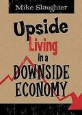 Upside Living in A Downside Economy, Mike Slaughter