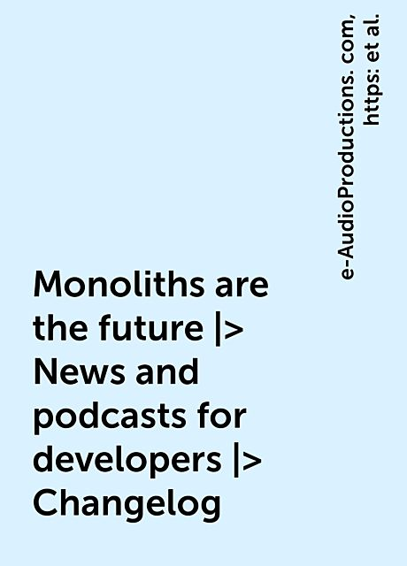 Monoliths are the future |> News and podcasts for developers |> Changelog, https:, e-AudioProductions. com, monoliths-are-the-future, posts