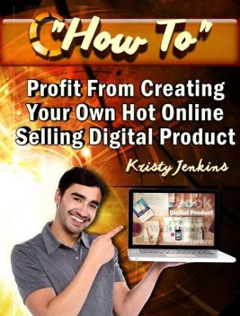 How To Profit From Creating Your Hot Online Selling Digital Product, Kristy Jenkins