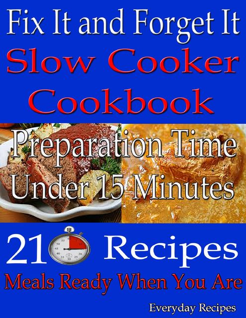 Fix It and Forget It: Slow Cooker Cookbook: Preparation Time: Under 15 Minutes: 210 Recipes: Meals Ready When You Are, Everyday Recipes