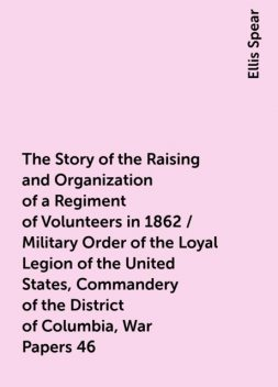 The Story of the Raising and Organization of a Regiment of Volunteers in 1862 / Military Order of the Loyal Legion of the United States, Commandery of the District of Columbia, War Papers 46, Ellis Spear