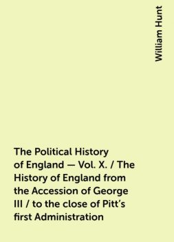 The Political History of England - Vol. X. / The History of England from the Accession of George III / to the close of Pitt's first Administration, William Hunt