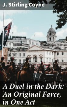 A Duel in the Dark: An Original Farce, in One Act, J. Stirling Coyne