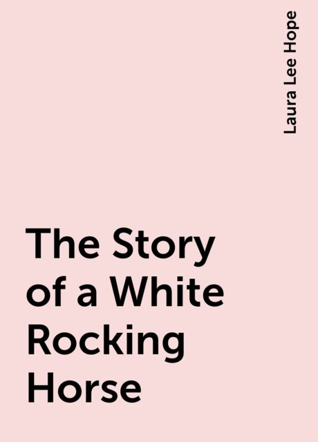 The Story of a White Rocking Horse, Laura Lee Hope