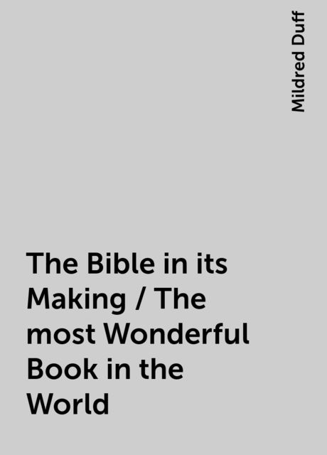 The Bible in its Making / The most Wonderful Book in the World, Mildred Duff