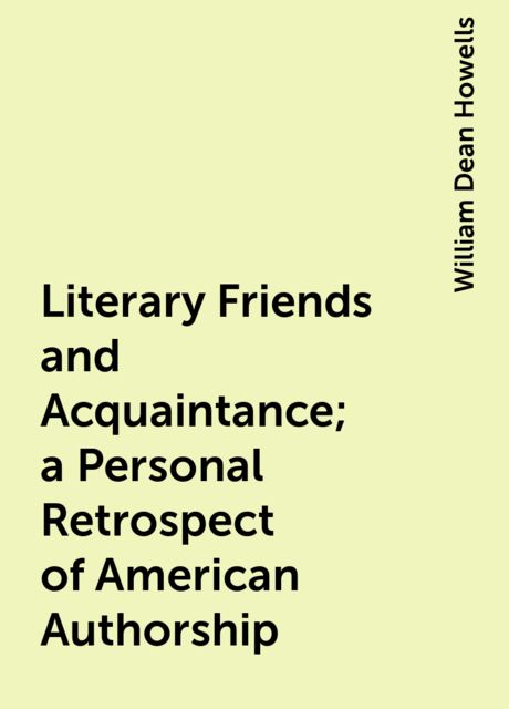 Literary Friends and Acquaintance; a Personal Retrospect of American Authorship, William Dean Howells