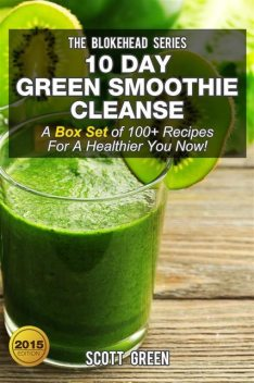 10 Day Green Smoothie Cleanse : A Box Set of 100+ Recipes For A Healthier You Now!, Scott Green