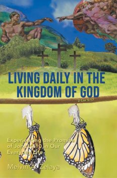 Living Daily in the Kingdom of God: Experiencing the Promise of John 10, Melvin A. Zelaya