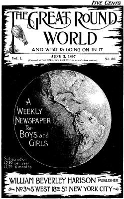 The Great Round World and What Is Going On In It, Vol. 1, No. 30, June 3, 1897 / A Weekly Magazine for Boys and Girls, Various